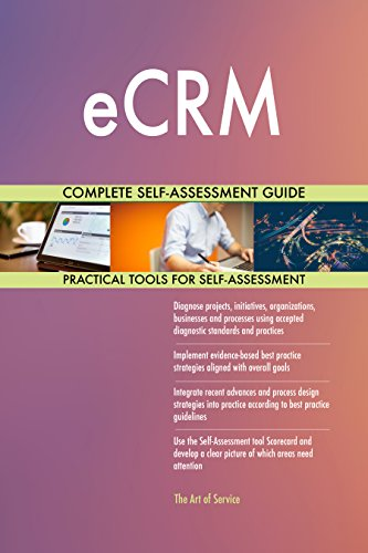 eCRM All-Inclusive Self-Assessment - More than 670 Success Criteria, Instant Visual Insights, Comprehensive Spreadsheet Dashboard, Auto-Prioritized for Quick Results