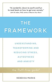 The Framework: Understanding, Transforming and Reducing Stress, Autostress and Anxiety (The Fluff-Free Guide) by [Rebecca Marks]