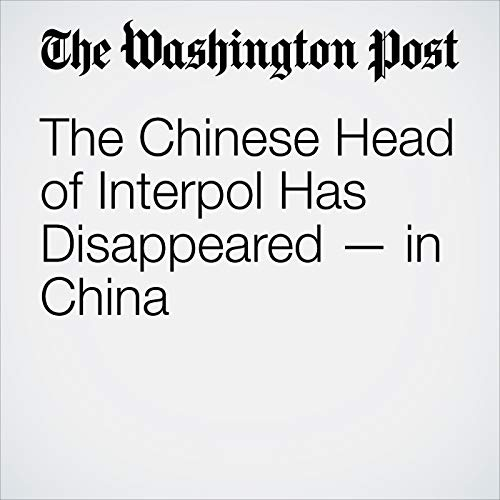 The Chinese Head of Interpol Has Disappeared — in China copertina