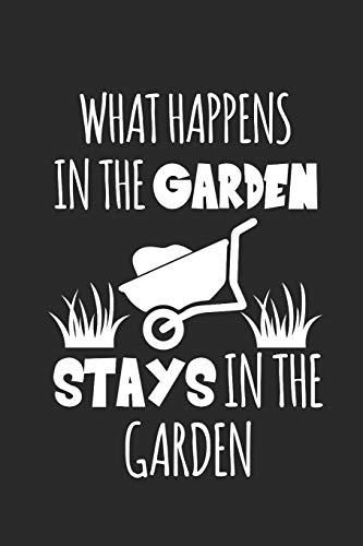 WHAT HAPPENS IN THE GARDEN STAYS IN THE GARDEN: Gardening Notebook Gärtner Notizbuch Garten Tagebuch 6x9 lined