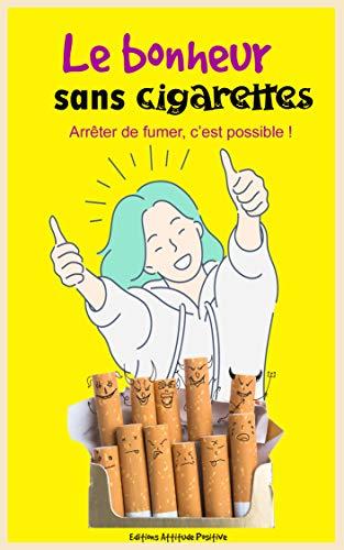 Le bonheur sans cigarettes: Arrêter de fumer c'est possible !