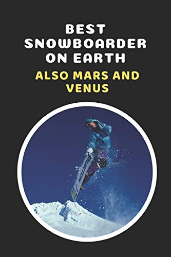 Best Snowboarder On Earth.. Also Mars And Venus: Snowboarding Novelty Lined Notebook / Journal To Write In Perfect Gift Item (6 x 9 inches)