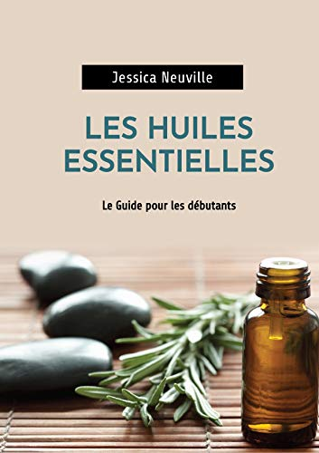 Les Huiles Essentielles: Guide des huiles essentielles pour débutant