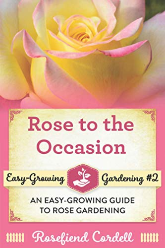 Rose to the Occasion: An Easy-Growing Guide to Rose Gardening (Easy-Growing Gardening Series) (Volume 2)