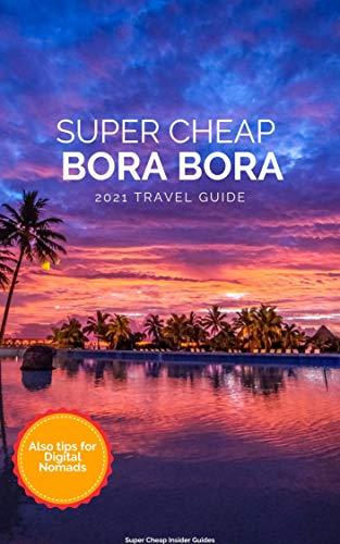 Super Cheap Bora Bora Travel Guide 2021: Enjoy a $5,000 trip to Bora Bora for under $1,900 (English Edition)