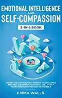 Emotional Intelligence and Self-Compassion 2-in-1 Book: Discover How to Positively Embrace Your Negative Emotions and Improve Your Social Skill, Even if You're Constantly Too Hard on Yourself