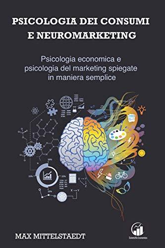 Psicologia dei Consumi e Neuromarketing: Psicologia economica e psicologia del marketing spiegate in maniera semplice!