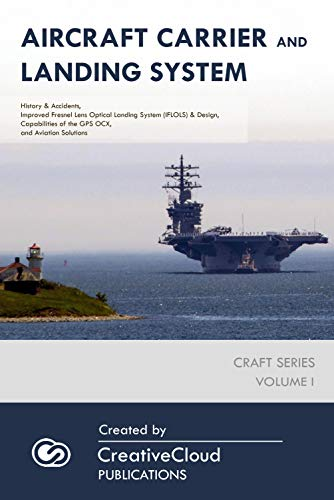 AIRCRAFT CARRIER AND LANDING SYSTEM: History & Accidents, Improved Fresnel Lens Optical Landing System (IFLOLS) & Design, Capabilities of the GPS OCX, ... (CRAFT SERIES Book 1) (English Edition)