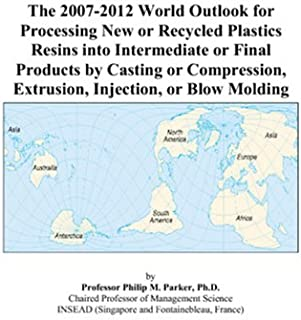 The 2007-2012 World Outlook for Processing New or Recycled Plastics Resins into Intermediate or Final Products by Casting or Compression, Extrusion, Injection, or Blow Molding