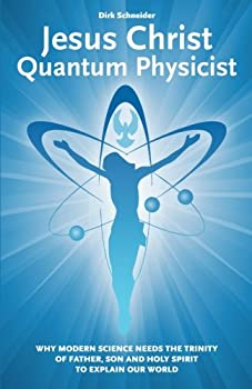 Jesus Christ - Quantum Physicist  Why modern science needs the Trinity of Father Son and Holy Spirit to explain our world