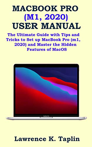 MACBOOK PRO (M1, 2020) USER MANUAL: The Ultimate Guide with Tips and Tricks to Set up MacBook Pro (m1, 2020) and Master the Hidden Features of MacOS