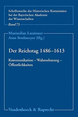 Der Reichstag 1486 - 1613: Kommunikation - Wahrnehmung - Öffentlichkeiten (Schriftenreihe der Historischen Kommission bei der Bayerischen Akademie der Wissenschaften, Band 73)