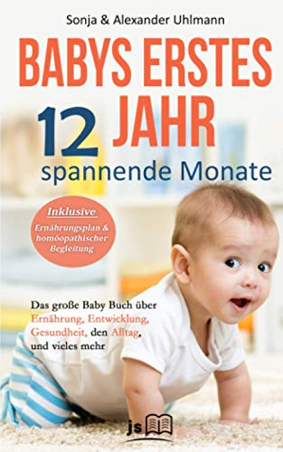Babys erstes Jahr! 12 spannende Monate: Das große Baby Buch über Ernährung, Entwicklung, Gesundheit, den Alltag und vieles mehr für ein wundervolles erstes Jahr. Inkl. Ernährungsplan