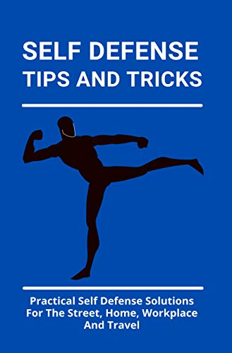 Self Defense Tips And Tricks: Practical Self Defense Solutions For The Street, Home, Workplace And Travel: Self Defense Laws (English Edition)