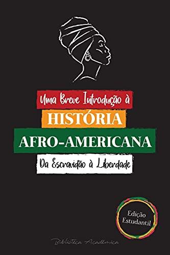 Uma Breve Introdução à História Afro-Americana - Da Escravidão à Liberdade: (A História Incontável do Colonialismo, dos Direitos Humanos, do Racismo Sistêmico e da Vida Negra - Edição Estudantil)