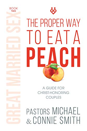 The Proper Way to Eat A Peach: A Guide for Christ-Honoring Couples (Great Married Sex Book 2)