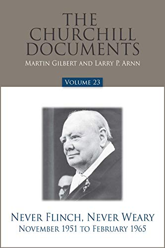 The Churchill Documents, Volume 23: Never Flinch, Never Weary, November 1951 to February 1965