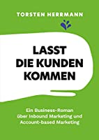 Lasst die Kunden kommen: Ein Business-Roman ueber Inbound Marketing und Account-based Marketing