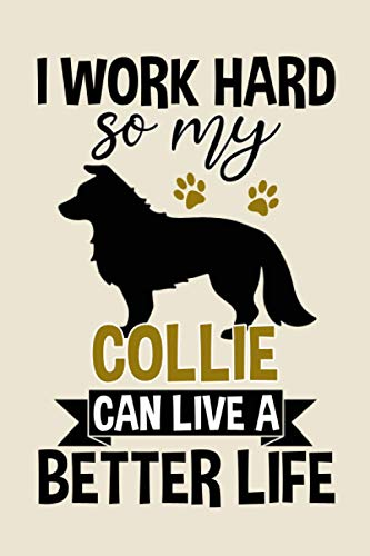 I Work Hard So My Collie Can Live A Better Life funny cool cute Birthday christmas journal notebook gag gift for hardworking loving pet collie dog ... collie collies dogs mom mum dad owner lover