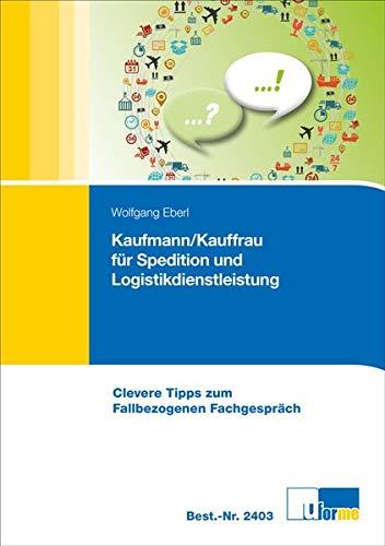 Kaufmann/Kauffrau für Speditions- und Logistikdienstleistungen: Clevere Tipps zum Fallbezogenen Fachgespräch