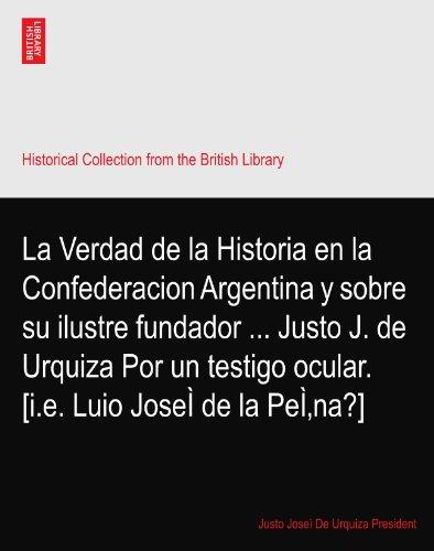 La Verdad de la Historia en la Confederacion Argentina y sobre su ilustre fundador ... Justo J. de Urquiza Por un testigo ocular. [i.e. Luio JoseÌ de la PeÌ'na?]