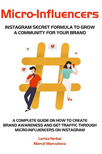 Micro-Influencers - A Complete Guide on How to Create Brand Awareness and Get Traffic through Micro-Influencers on Instagram: Discover the Power of Micro-Influencers in eCommerce