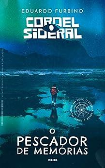Cordel Sideral: O Pescador de Memórias por [Eduardo Furbino]