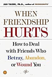 When Friendship Hurts: How to Deal with Friends Who Betray, Abandon, or Wound You: Jan Yager Ph.D.