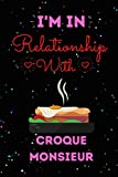 I'm In Relationship With Croque Monsieur Journal Notebook: Cute Croque Monsieur Journal Notebook For Kids, Men ,Women ,Friends, Who Loves Croque ... day, Holiday and Croque Monsieur lovers.
