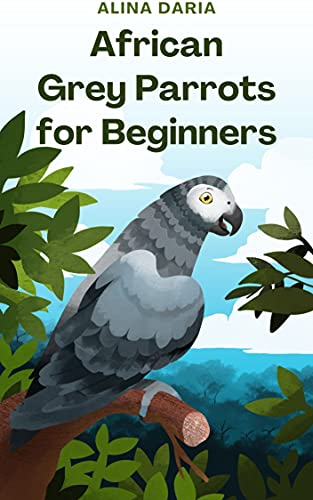 African Grey Parrots for Beginners : Basic Knowledge and Principles of Species-Appropriate Husbandry in the Domestic Aviary
