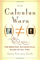The Calculus Wars: Newton, Leibniz, and the Greatest Mathematical Clash of All Time
