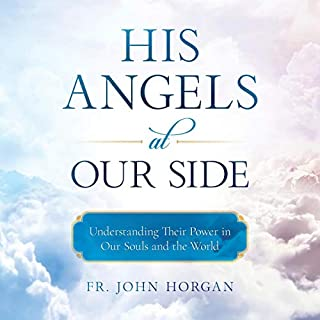 His Angels at Our Side     Understanding Their Power in Our Souls and the World              By:                                                                                                                                 Fr. John Horgan                               Narrated by:                                                                                                                                 Fr. John Horgan                      Length: 9 hrs and 12 mins     Not rated yet     Overall 0.0