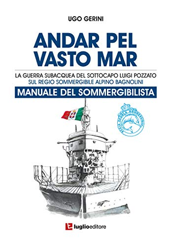 Andar pel vasto mar. Manuale del sommergibilista. La guerra subacquea del Sottocapo Luigi Pozzato sul Regio Sommergibile Alpino Bagnolini