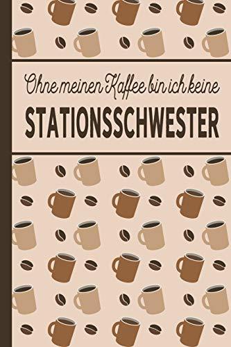 Ohne meinen Kaffee bin ich keine Stationsschwester: Geschenk für Stationsschwestern, die viel Kaffee brauchen - blanko A5 Notizbuch liniert mit über 100 Seiten Geschenkidee - Kaffee-Softcover