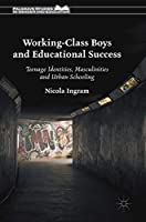 Working-Class Boys and Educational Success: Teenage Identities, Masculinities and Urban Schooling (Palgrave Studies in Gender and Education)