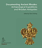 Documenting Ancient Rhodes: Archaeological Expeditions and Rhodian Antiquities: Acts of the International Colloquium Held at the National Museum of Denmark in Copenhagen, February 16-17, 2017 (Gosta Enbom Monographs)