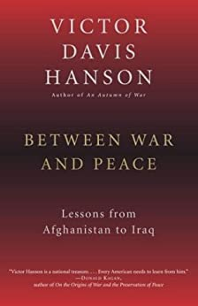 Between War and Peace: Lessons from Afghanistan to Iraq by [Victor Davis Hanson]