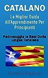 Catalano: La Miglior Guida All'Apprendimento Per Principianti: Padroneggia Le Basi Della Lingua Catalana