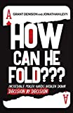 How Can He Fold: Incredible Poker Hands Broken Down Decision By Decision