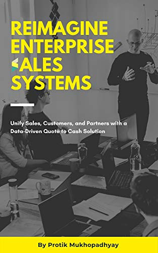 Reimagine Enterprise Sales Systems: Unify Sales, Customers, and Partners with a Data-Driven Quote to Cash Solution (English Edition)