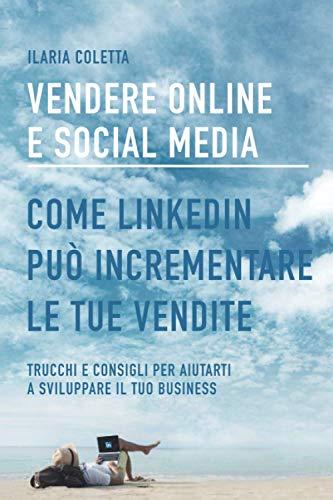 VENDERE ONLINE E SOCIAL MEDIA: COME LINKEDIN PUO' INCREMENTARE LE TUE VENDITE.: Trucchi e consigli per aiutarti a sviluppare il tuo business.