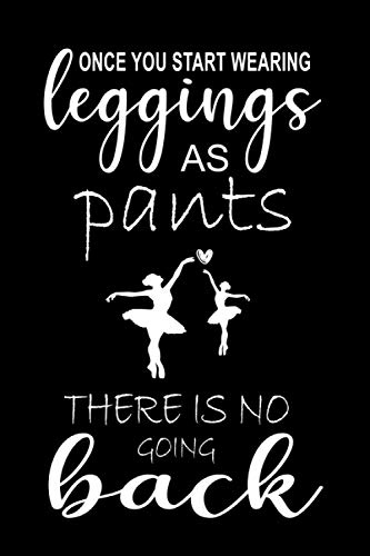 Once You Start Wearing Leggings As Pants There Is No Going Back: Ballet Notebook For Girls / Composition Notebook / Dance Journal for Girls / ... Pink College Ruled Lined Pages Book (6 x 9)