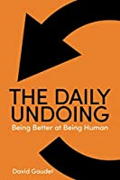 The Daily Undoing: Being Better at Being Human