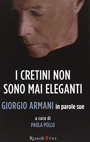I cretini non sono mai eleganti. Giorgio Armani in parole sue