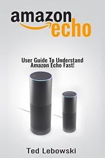 Amazon Echo: User Guide To Understand Amazon Echo Fast!: 1