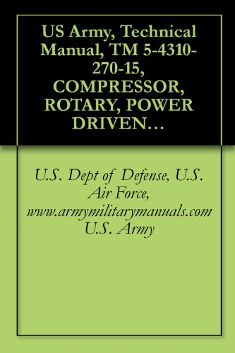 US Army, Technical Manual, TM 5-4310-270-15, COMPRESSOR, ROTARY, POWER DRIVEN, AIR, TWO IMPELLER, WHEELBARROW FRAME MOUNTED, TWO PNEUMATIC TIRES, GASOL ... manauals, special forces (English Edition)