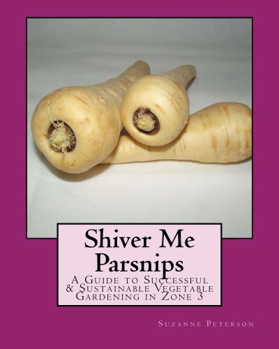Shiver Me Parsnips: A Guide to Successful and Sustainable Vegetable Gardening in Zone 3 (English Edition)
