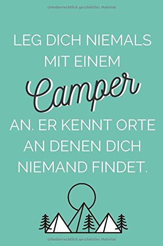 Leg dich niemals mit einem Camper an. Er kennt Orte, an denen dich niemand findet.: Camping-Notizbuch für Camper-Fans   perfekt geeignet als Camping-Logbuch oder Reisetagebuch