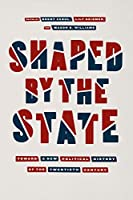 Shaped by the State: Toward a New Political History of the Twentieth Century