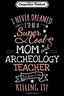 Composition Notebook: Womens Quote Colleague Birthday Gift Mom Archeology Teacher Journal/Notebook Blank Lined Ruled 6x9 100 Pages